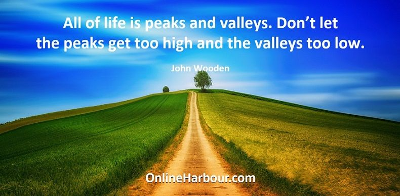 All of life is peaks and valleys. Don't let the peaks get too high